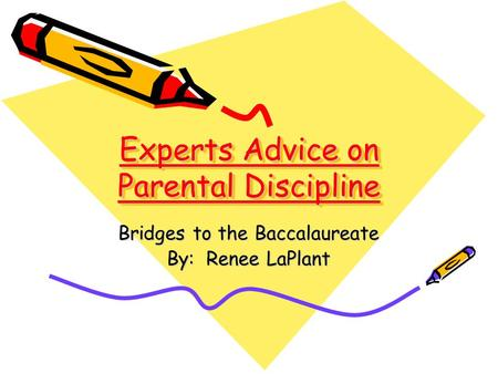 Experts Advice on Parental Discipline Bridges to the Baccalaureate By: Renee LaPlant.