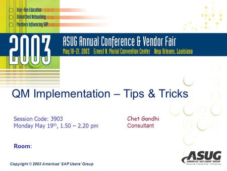 Copyright © 2003 Americas' SAP Users' Group QM Implementation – Tips & Tricks Chet Gandhi Consultant Session Code: 3903 Monday May 19 th, 1.50 – 2.20 pm.