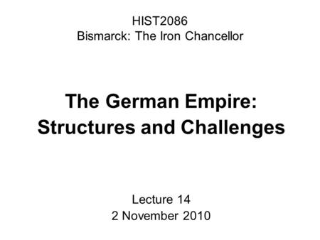 HIST2086 Bismarck: The Iron Chancellor The German Empire: Structures and Challenges Lecture 14 2 November 2010.