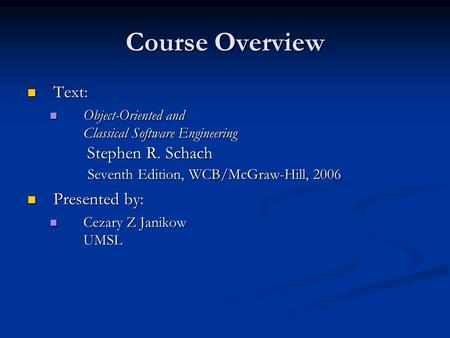 Course Overview Text: Text: Object-Oriented and Classical Software Engineering Stephen R. Schach Seventh Edition, WCB/McGraw-Hill, 2006 Object-Oriented.