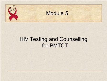 Module 5 HIV Testing and Counselling for PMTCT. PMTCT Generic Training PackageModule 5, Slide 2 Module Objectives  Discuss the integration of HIV testing.