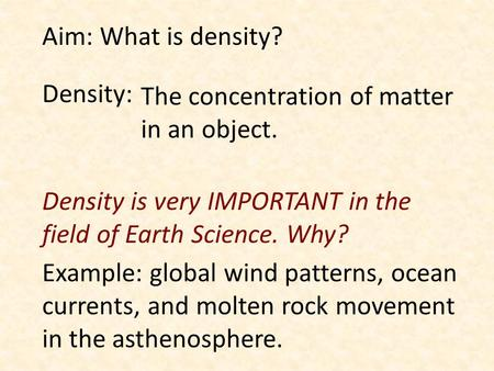 Aim: What is density? Density: The concentration of matter in an object. Density is very IMPORTANT in the field of Earth Science. Why? Example: global.