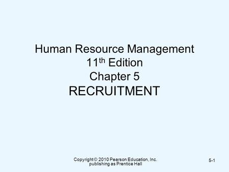 Copyright © 2010 Pearson Education, Inc. publishing as Prentice Hall 5-1 Human Resource Management 11 th Edition Chapter 5 RECRUITMENT.