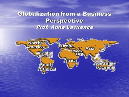 Globalization from a Business Perspective Prof. Anne Lawrence.