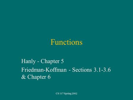 CS 117 Spring 2002 Functions Hanly - Chapter 5 Friedman-Koffman - Sections 3.1-3.6 & Chapter 6.
