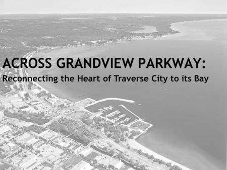ACROSS GRANDVIEW PARKWAY: Reconnecting the Heart of Traverse City to its Bay.