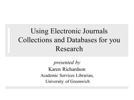 Using Electronic Journals Collections and Databases for you Research presented by Karen Richardson Academic Services Librarian, University of Greenwich.
