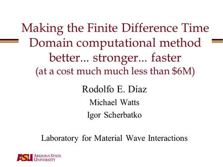 Making the Finite Difference Time Domain computational method better... stronger... faster (at a cost much much less than $6M) Rodolfo E. Díaz Michael.