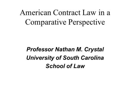American Contract Law in a Comparative Perspective Professor Nathan M. Crystal University of South Carolina School of Law.