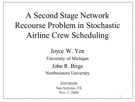 1 A Second Stage Network Recourse Problem in Stochastic Airline Crew Scheduling Joyce W. Yen University of Michigan John R. Birge Northwestern University.