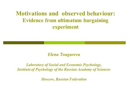 Motivations and observed behaviour: Evidence from ultimatum bargaining experiment Elena Tougareva Laboratory of Social and Economic Psychology, Institute.