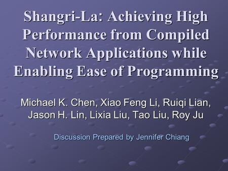 Shangri-La: Achieving High Performance from Compiled Network Applications while Enabling Ease of Programming Michael K. Chen, Xiao Feng Li, Ruiqi Lian,