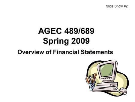 AGEC 489/689 Spring 2009 Overview of Financial Statements Slide Show #2.