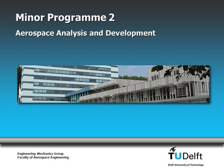 Engineering Mechanics Group Faculty of Aerospace Engineering Minor Programme 2 Aerospace Analysis and Development.
