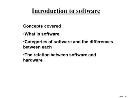 James Tam Introduction to software Concepts covered What is software Categories of software and the differences between each The relation between software.