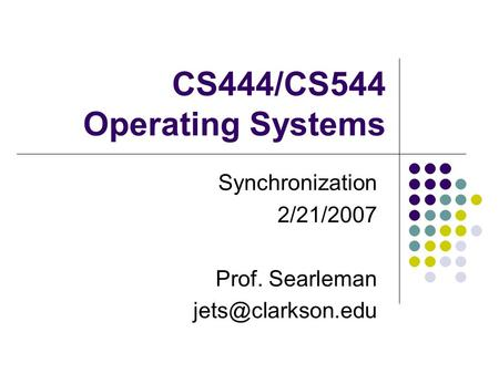 CS444/CS544 Operating Systems Synchronization 2/21/2007 Prof. Searleman