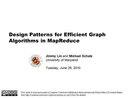 Design Patterns for Efficient Graph Algorithms in MapReduce Jimmy Lin and Michael Schatz University of Maryland Tuesday, June 29, 2010 This work is licensed.