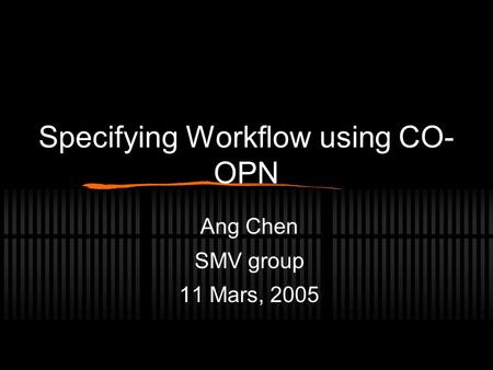 Specifying Workflow using CO- OPN Ang Chen SMV group 11 Mars, 2005.