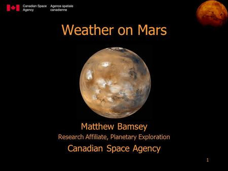 1 Weather on Mars Matthew Bamsey Research Affiliate, Planetary Exploration Canadian Space Agency.