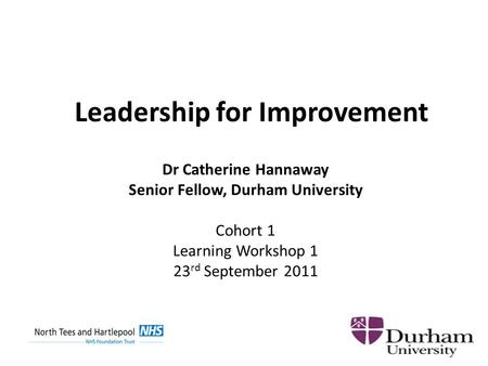 Leadership for Improvement Dr Catherine Hannaway Senior Fellow, Durham University Cohort 1 Learning Workshop 1 23 rd September 2011.
