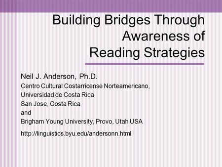 Building Bridges Through Awareness of Reading Strategies Neil J. Anderson, Ph.D. Centro Cultural Costarricense Norteamericano, Universidad de Costa Rica.
