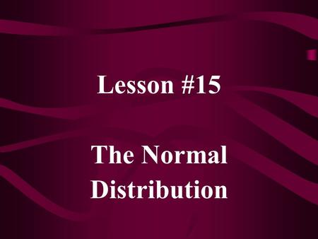 Lesson #15 The Normal Distribution. For a truly continuous random variable, P(X = c) = 0 for any value, c. Thus, we define probabilities only on intervals.