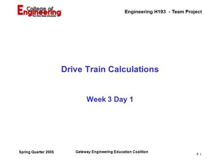 Engineering H193 - Team Project Gateway Engineering Education Coalition Spring Quarter 2005 P. 1 Drive Train Calculations Week 3 Day 1.