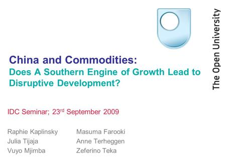 China and Commodities: Does A Southern Engine of Growth Lead to Disruptive Development? IDC Seminar; 23 rd September 2009 Raphie Kaplinsky Masuma Farooki.