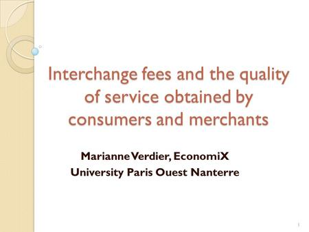 Interchange fees and the quality of service obtained by consumers and merchants Marianne Verdier, EconomiX University Paris Ouest Nanterre 1.