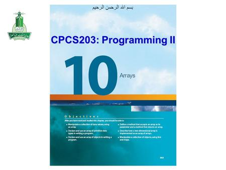 بسم الله الرحمن الرحيم CPCS203: Programming II. Objectives After you have read and studied this chapter, you should be able to –Manipulate a collection.