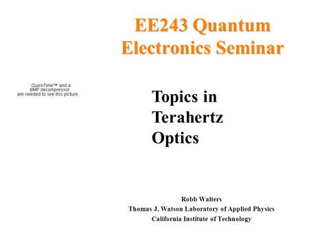 EE243 Quantum Electronics Seminar Robb Walters Thomas J. Watson Laboratory of Applied Physics California Institute of Technology Topics in Terahertz Optics.