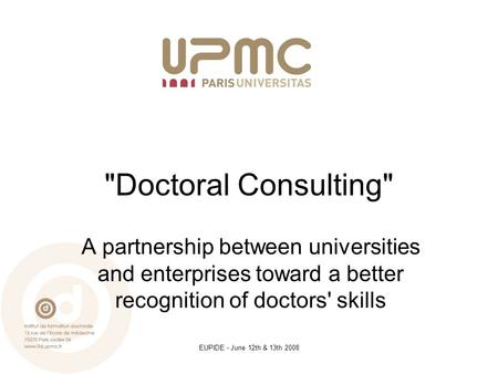 EUPIDE - June 12th & 13th 2008 Doctoral Consulting A partnership between universities and enterprises toward a better recognition of doctors' skills.