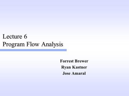Lecture 6 Program Flow Analysis Forrest Brewer Ryan Kastner Jose Amaral.