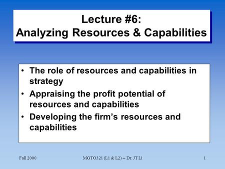 Fall 2000MGTO321 (L1 & L2) -- Dr. JT Li1 Lecture #6: Analyzing Resources & Capabilities The role of resources and capabilities in strategy Appraising the.