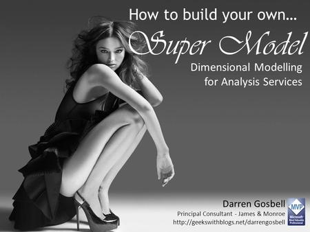 How to build your own… Super Model Dimensional Modelling for Analysis Services Darren Gosbell Principal Consultant - James & Monroe