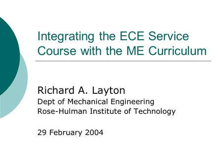 Integrating the ECE Service Course with the ME Curriculum Richard A. Layton Dept of Mechanical Engineering Rose-Hulman Institute of Technology 29 February.