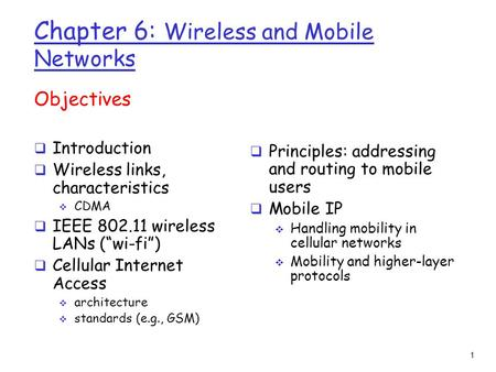 "1 Chapter 6: Wireless and Mobile Networks Objectives  Introduction  Wireless links, characteristics  CDMA  IEEE 802.11 wireless LANs (""wi-fi"")  Cellular."