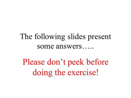 The following slides present some answers….. Please don't peek before doing the exercise!