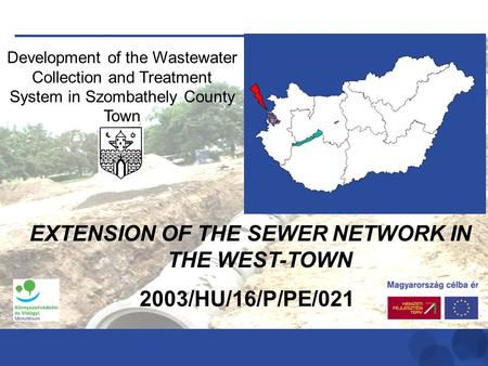 Development of the Wastewater Collection and Treatment System in Szombathely County Town 2003/HU/16/P/PE/021 EXTENSION OF THE SEWER NETWORK IN THE WEST-TOWN.