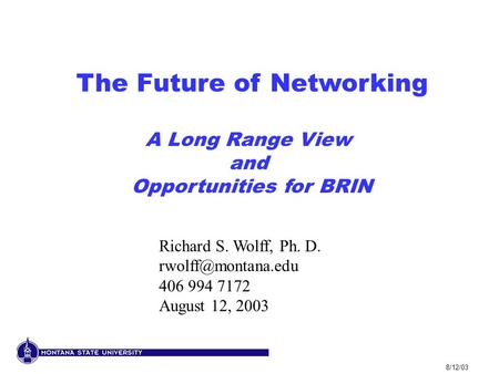 8/12/03 The Future of Networking A Long Range View and Opportunities for BRIN Richard S. Wolff, Ph. D. 406 994 7172 August 12, 2003.