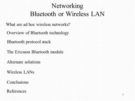1 Overview of Bluetooth technology Bluetooth protocol stack The Ericsson Bluetooth module Alternate solutions Wireless LANs Conclusions References Networking.