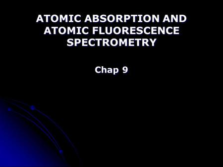 ATOMIC ABSORPTION AND ATOMIC FLUORESCENCE SPECTROMETRY Chap 9.
