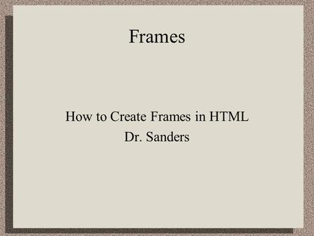 Frames How to Create Frames in HTML Dr. Sanders. Why Frames? Frames allow you to have more than a single window on the screen at the same time. –You can.