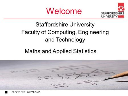 CREATE THE DIFFERENCE Welcome Maths and Applied Statistics Staffordshire University Faculty of Computing, Engineering and Technology.