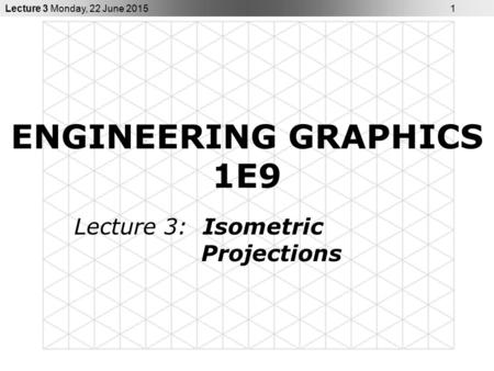 Lecture 3 Monday, 22 June 2015 1 ENGINEERING GRAPHICS 1E9 Lecture 3: Isometric Projections.