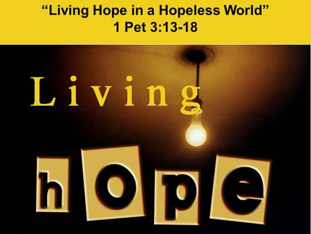 """Living Hope in a Hopeless World"" 1 Pet 3:13-18. (1 Pet 3:13-18 NLT) Now, who will want to harm you if you are eager to do good? {14} But even if you."