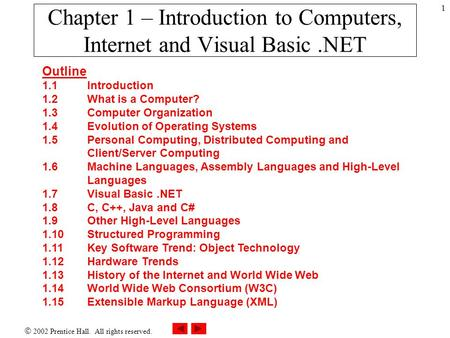  2002 Prentice Hall. All rights reserved. 1 Chapter 1 – Introduction to Computers, Internet and Visual Basic.NET Outline 1.1Introduction 1.2What is a.