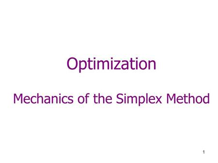 1 Optimization Mechanics of the Simplex Method. 2 Simplex Method 1.Find initial corner point (basic) feasible solution. –Usually, the origin is a basic.