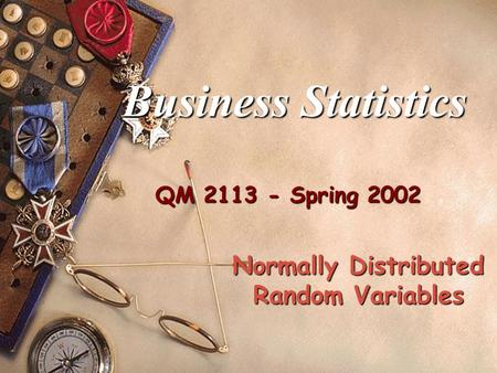 QM 2113 - Spring 2002 Business Statistics Normally Distributed Random Variables.