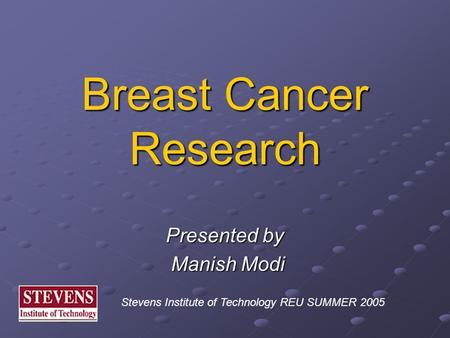 Breast Cancer Research Presented by Manish Modi Manish Modi Stevens Institute of Technology REU SUMMER 2005.